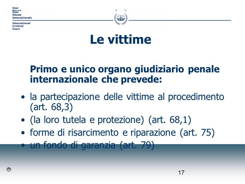 17 Primo e unico organo giudiziario penale internazionale che prevede: la partecipazione delle vittime al procedimento (art. 68,3) (la loro tutela e p