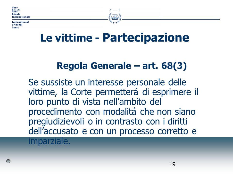 19 Regola Generale – art. 68(3) Se sussiste un interesse personale delle vittime, la Corte permetterá di esprimere il loro punto di vista nellambito d
