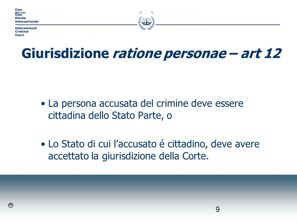 9 La persona accusata del crimine deve essere cittadina dello Stato Parte, o Lo Stato di cui laccusato é cittadino, deve avere accettato la giurisdizione della Corte.