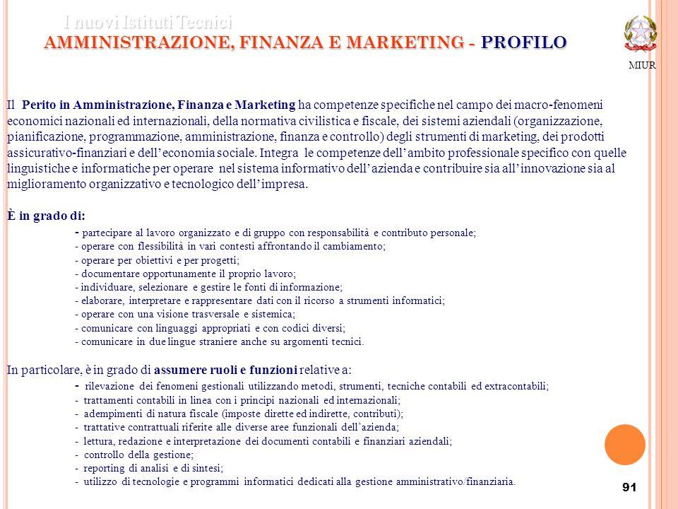 91 AMMINISTRAZIONE, FINANZA E MARKETING - PROFILO MIUR I nuovi Istituti Tecnici Il Perito in Amministrazione, Finanza e Marketing ha competenze specif