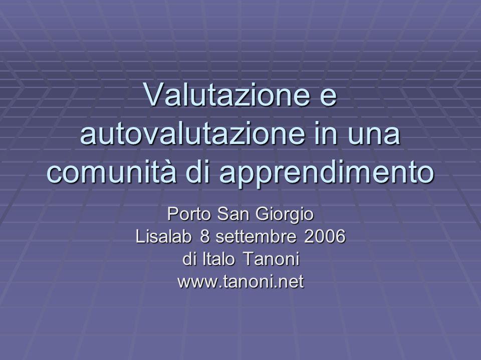 Valutazione e autovalutazione in una comunità di apprendimento Porto San Giorgio Lisalab 8 settembre 2006 di Italo Tanoni www.tanoni.net