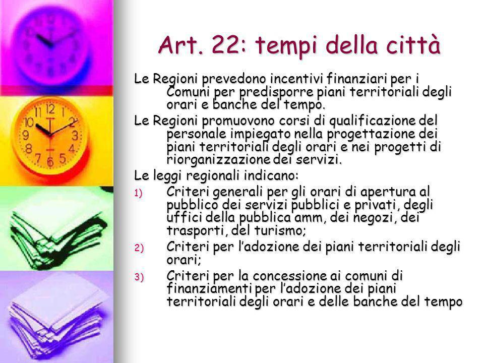 Art. 22: tempi della città Le Regioni prevedono incentivi finanziari per i Comuni per predisporre piani territoriali degli orari e banche del tempo. L