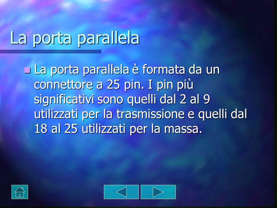 La porta parallela La porta parallela è formata da un connettore a 25 pin. I pin più significativi sono quelli dal 2 al 9 utilizzati per la trasmissio