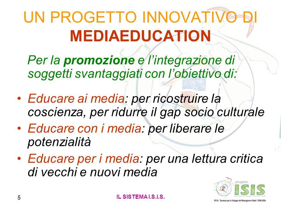 IL SISTEMA I.S.I.S. 5 UN PROGETTO INNOVATIVO DI MEDIAEDUCATION Per la promozione e lintegrazione di soggetti svantaggiati con lobiettivo di: Educare a