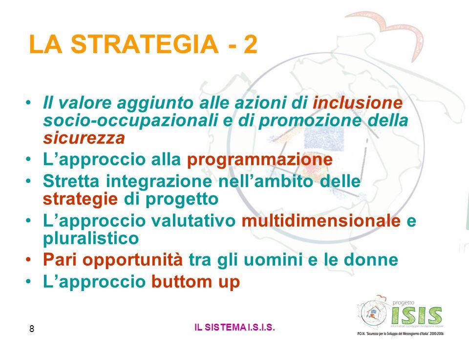 IL SISTEMA I.S.I.S. 8 LA STRATEGIA - 2 Il valore aggiunto alle azioni di inclusione socio-occupazionali e di promozione della sicurezza Lapproccio all
