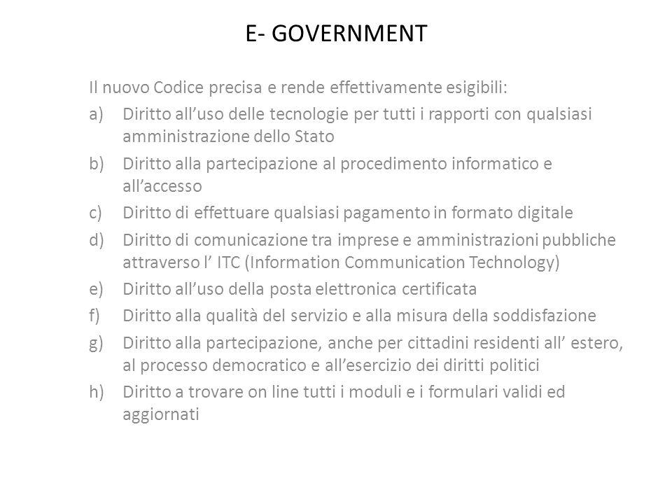 E- GOVERNMENT Il nuovo Codice precisa e rende effettivamente esigibili: a)Diritto alluso delle tecnologie per tutti i rapporti con qualsiasi amministr