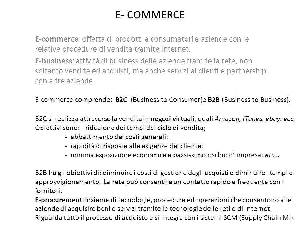E- COMMERCE E-commerce: offerta di prodotti a consumatori e aziende con le relative procedure di vendita tramite Internet. E-business: attività di bus