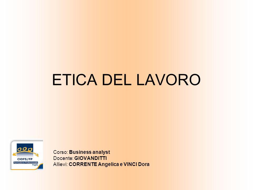 ETICA DEL LAVORO Corso: Business analyst Docente: GIOVANDITTI Allievi: CORRENTE Angelica e VINCI Dora