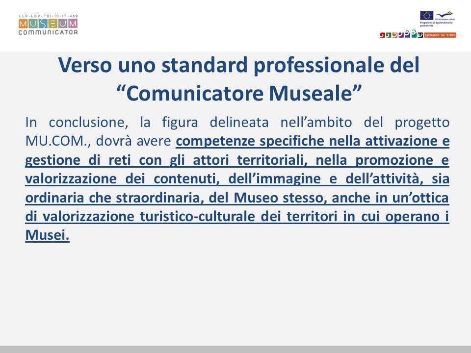 Verso uno standard professionale del Comunicatore Museale In conclusione, la figura delineata nellambito del progetto MU.COM., dovrà avere competenze