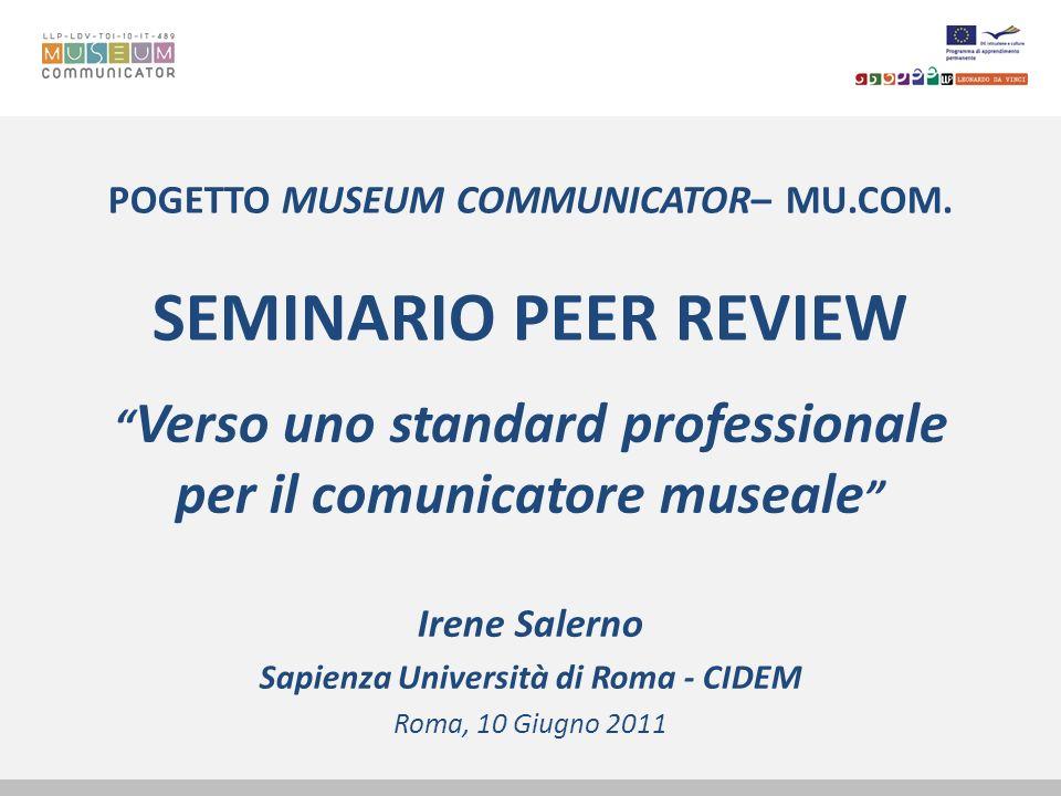 POGETTO MUSEUM COMMUNICATOR– MU.COM. SEMINARIO PEER REVIEW Verso uno standard professionale per il comunicatore museale Irene Salerno Sapienza Univers