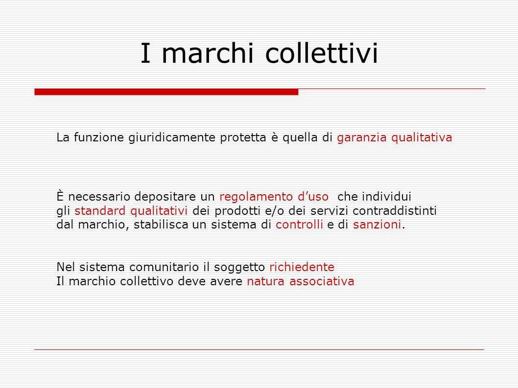 I marchi collettivi La funzione giuridicamente protetta è quella di garanzia qualitativa È necessario depositare un regolamento duso che individui gli