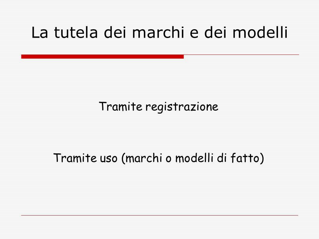 La tutela dei marchi e dei modelli Tramite registrazione Tramite uso (marchi o modelli di fatto)