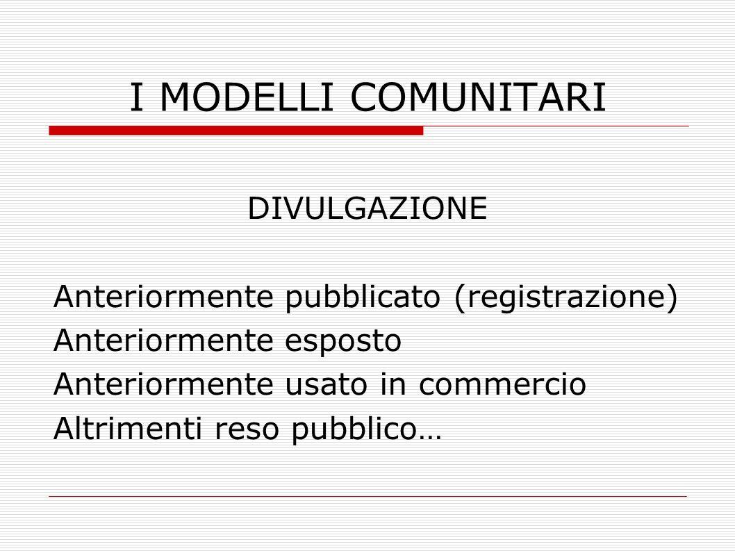 I MODELLI COMUNITARI DIVULGAZIONE Anteriormente pubblicato (registrazione) Anteriormente esposto Anteriormente usato in commercio Altrimenti reso pubb