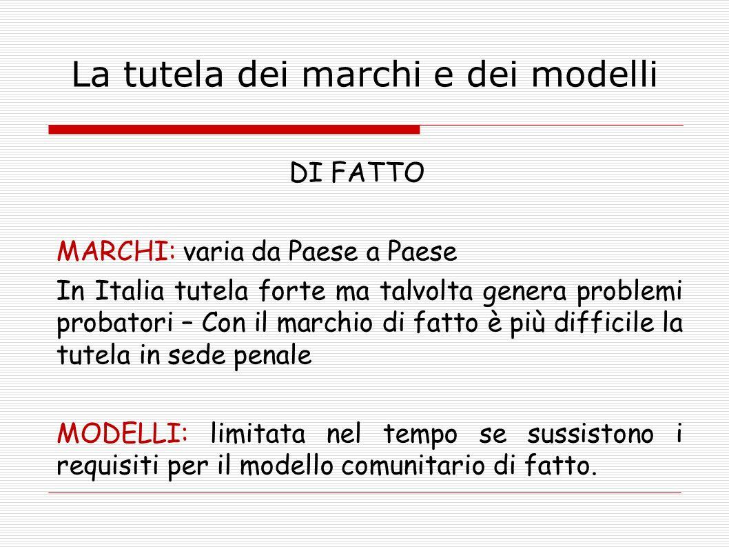 La tutela dei marchi e dei modelli DI FATTO MARCHI: varia da Paese a Paese In Italia tutela forte ma talvolta genera problemi probatori – Con il march