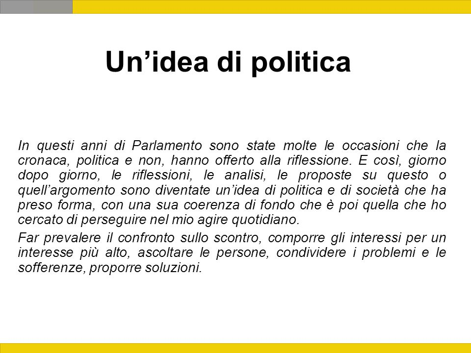 Unidea di politica In questi anni di Parlamento sono state molte le occasioni che la cronaca, politica e non, hanno offerto alla riflessione.