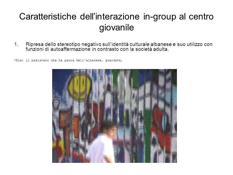 Caratteristiche dellinterazione in-group al centro giovanile 1.Ripresa dello stereotipo negativo sullidentità culturale albanese e suo utilizzo con fu
