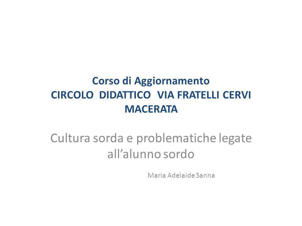 Corso di Aggiornamento CIRCOLO DIDATTICO VIA FRATELLI CERVI MACERATA Cultura sorda e problematiche legate allalunno sordo Maria Adelaide Sanna
