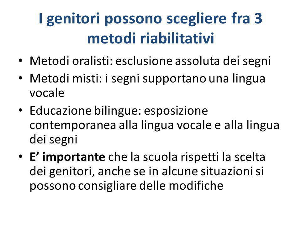 I genitori possono scegliere fra 3 metodi riabilitativi Metodi oralisti: esclusione assoluta dei segni Metodi misti: i segni supportano una lingua voc