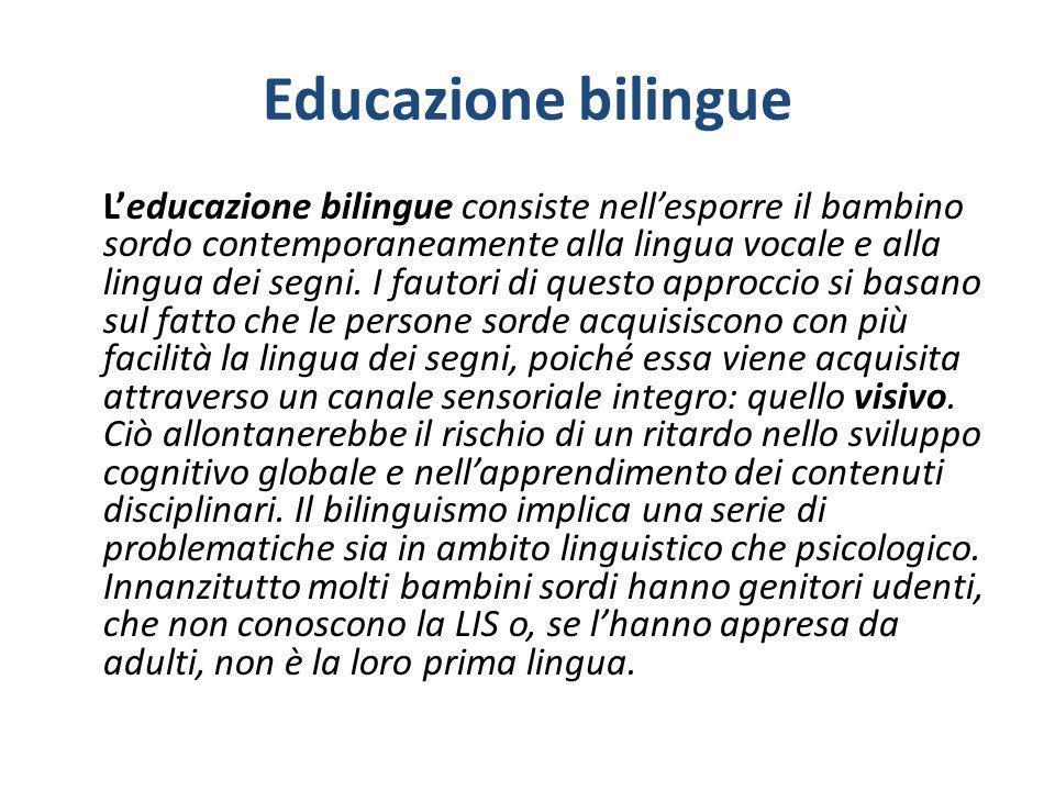 Educazione bilingue Leducazione bilingue consiste nellesporre il bambino sordo contemporaneamente alla lingua vocale e alla lingua dei segni. I fautor