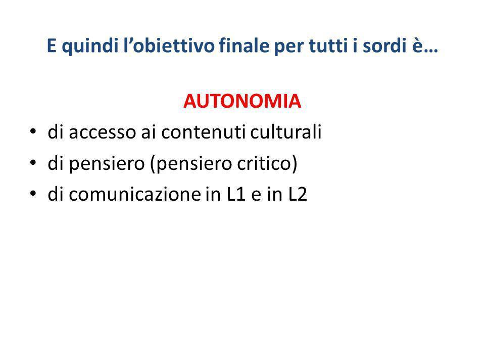 E quindi lobiettivo finale per tutti i sordi è… AUTONOMIA di accesso ai contenuti culturali di pensiero (pensiero critico) di comunicazione in L1 e in