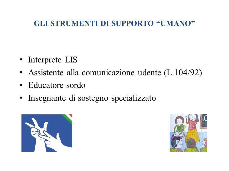 GLI STRUMENTI DI SUPPORTO UMANO Interprete LIS Assistente alla comunicazione udente (L.104/92) Educatore sordo Insegnante di sostegno specializzato