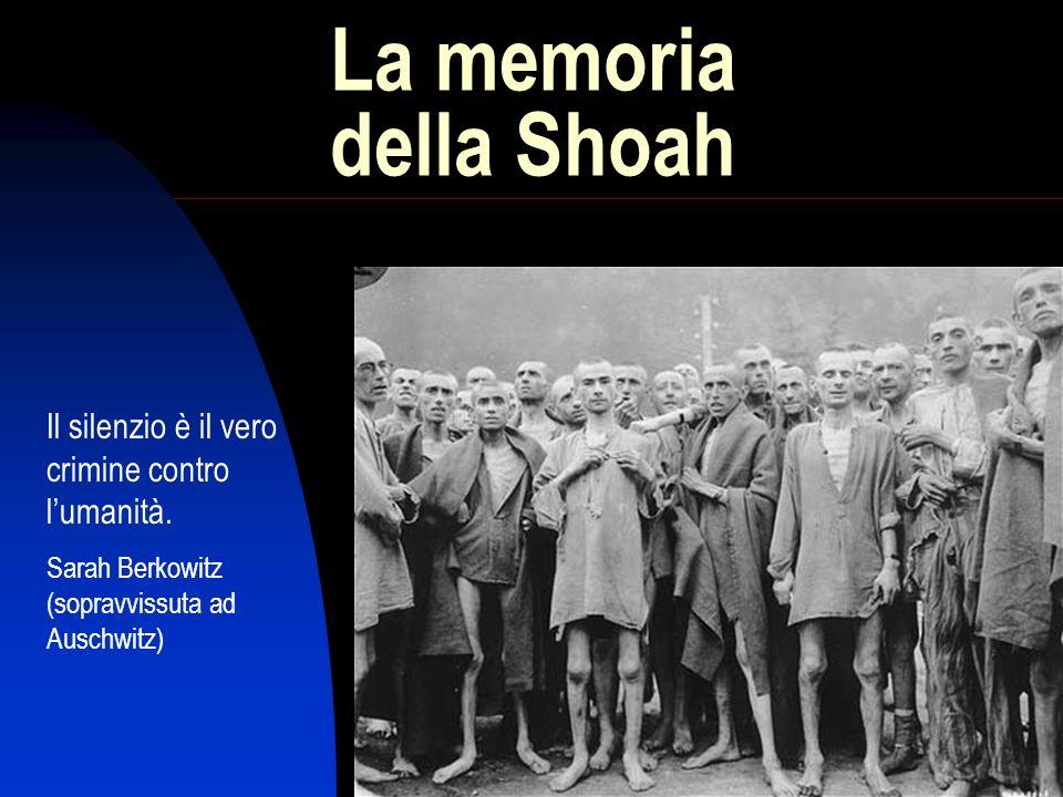 1 La memoria della Shoah Il silenzio è il vero crimine contro lumanità. Sarah Berkowitz (sopravvissuta ad Auschwitz)