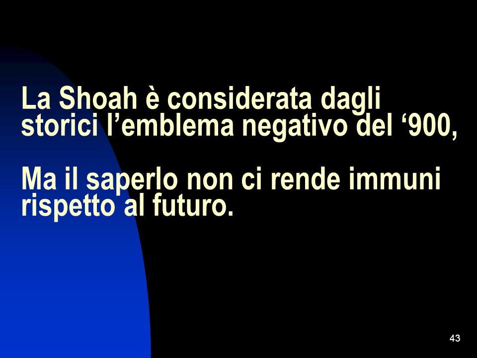 43 La Shoah è considerata dagli storici lemblema negativo del 900, Ma il saperlo non ci rende immuni rispetto al futuro.