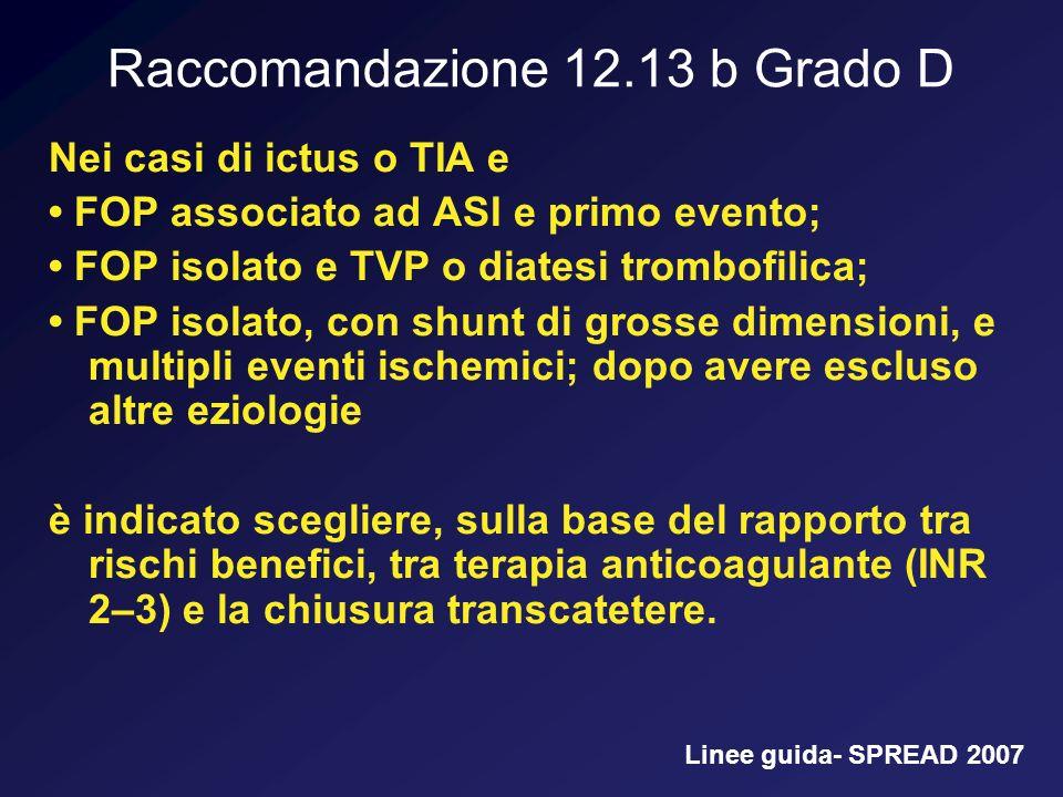 Raccomandazione 12.13 b Grado D Nei casi di ictus o TIA e FOP associato ad ASI e primo evento; FOP isolato e TVP o diatesi trombofilica; FOP isolato,
