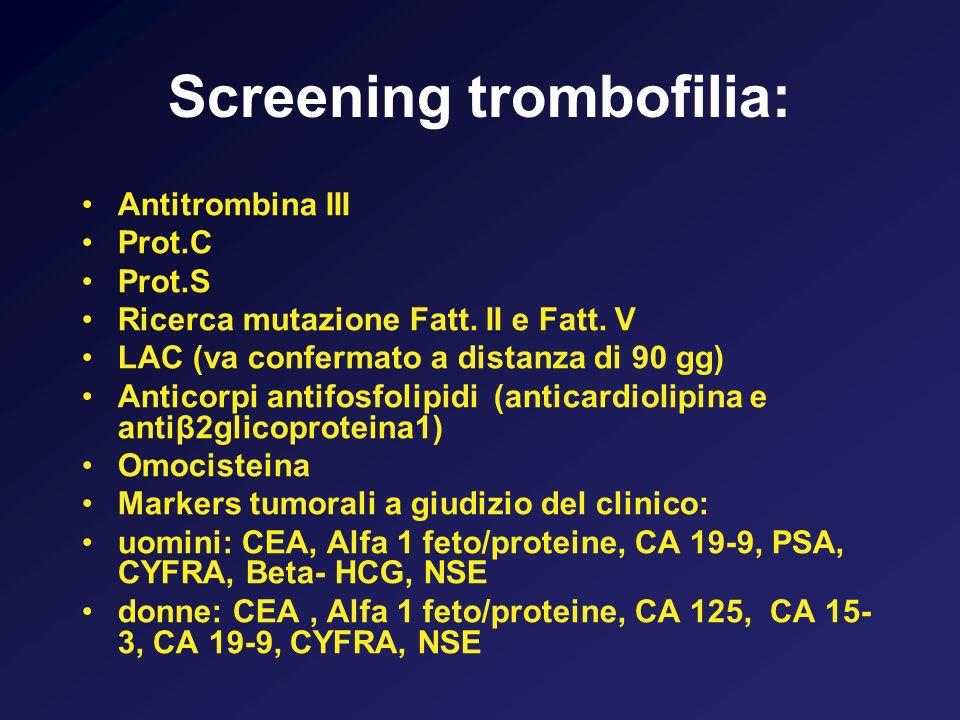 Screening trombofilia: Antitrombina III Prot.C Prot.S Ricerca mutazione Fatt. II e Fatt. V LAC (va confermato a distanza di 90 gg) Anticorpi antifosfo