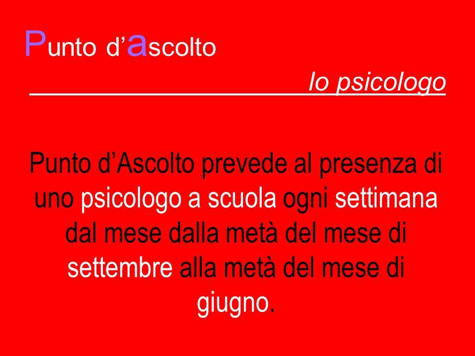 P unto d a scolto lo psicologo Punto dAscolto prevede al presenza di uno psicologo a scuola ogni settimana dal mese dalla metà del mese di settembre a