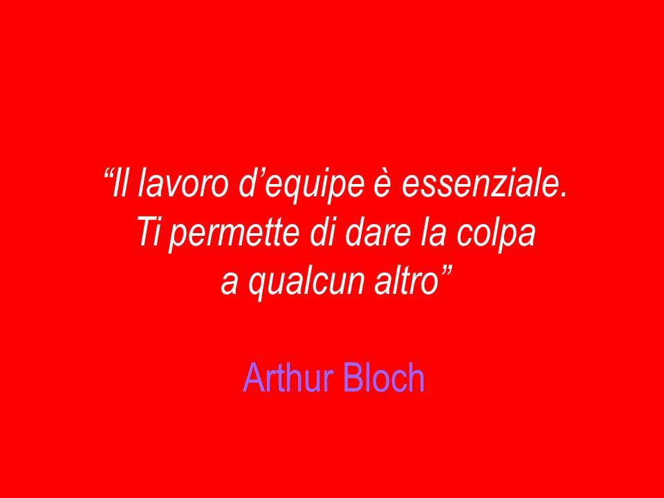 Il lavoro dequipe è essenziale. Ti permette di dare la colpa a qualcun altro Arthur Bloch