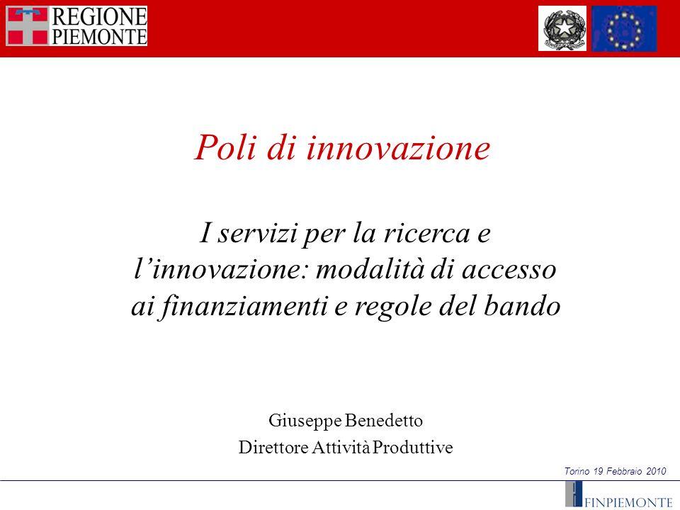 Torino 19 Febbraio 2010 I servizi per la ricerca e linnovazione: modalità di accesso ai finanziamenti e regole del bando Giuseppe Benedetto Direttore Attività Produttive Poli di innovazione