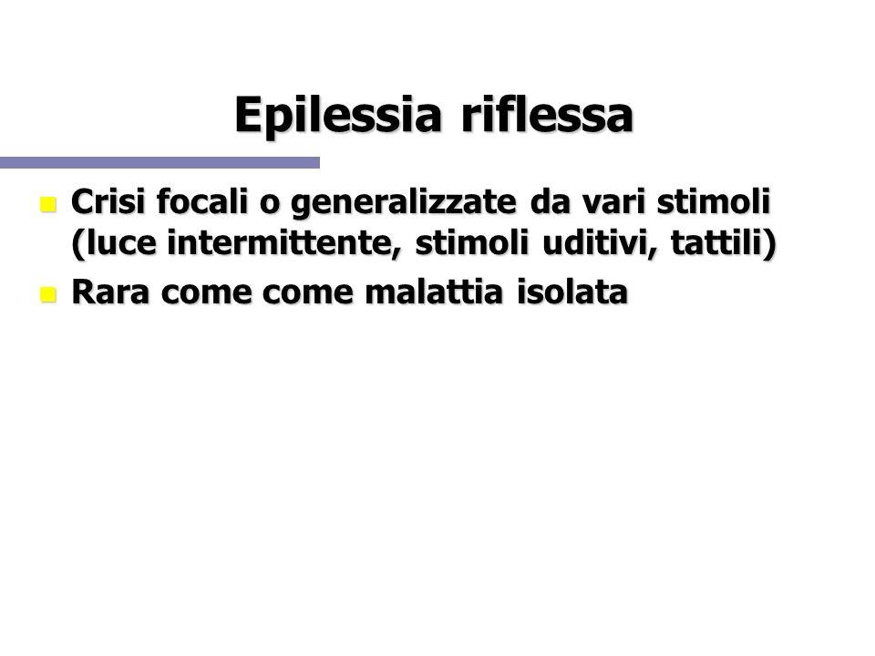 Epilessia riflessa Crisi focali o generalizzate da vari stimoli (luce intermittente, stimoli uditivi, tattili) Crisi focali o generalizzate da vari st