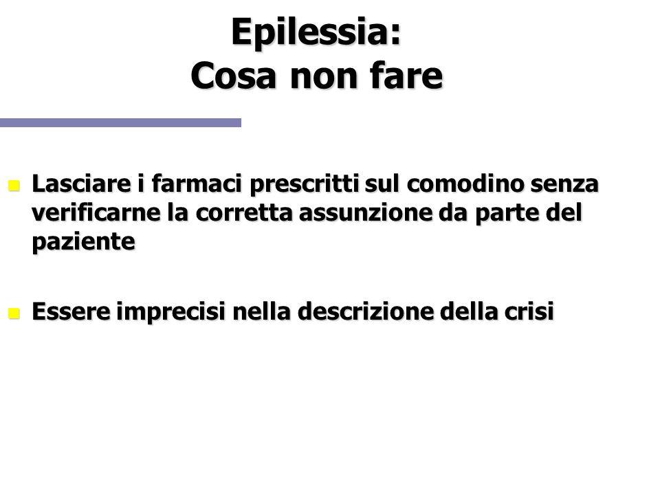 Epilessia: Cosa non fare Lasciare i farmaci prescritti sul comodino senza verificarne la corretta assunzione da parte del paziente Lasciare i farmaci