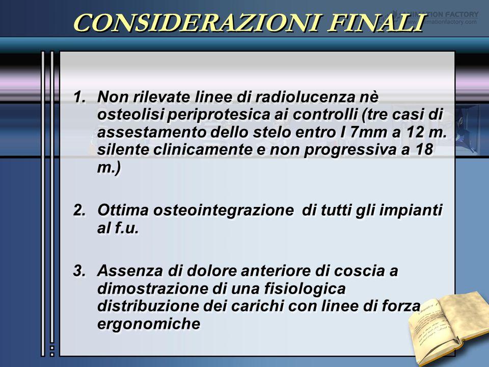 CONSIDERAZIONI FINALI 1.Non rilevate linee di radiolucenza nè osteolisi periprotesica ai controlli (tre casi di assestamento dello stelo entro I 7mm a