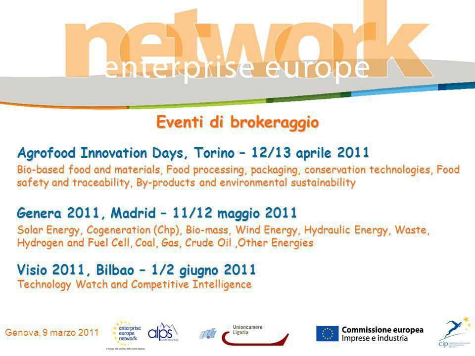 Genova, 9 marzo 2011 Eventi di brokeraggio Agrofood Innovation Days, Torino – 12/13 aprile 2011 Bio-based food and materials, Food processing, packaging, conservation technologies, Food safety and traceability, By-products and environmental sustainability Genera 2011, Madrid – 11/12 maggio 2011 Solar Energy, Cogeneration (Chp), Bio-mass, Wind Energy, Hydraulic Energy, Waste, Hydrogen and Fuel Cell, Coal, Gas, Crude Oil,Other Energies Visio 2011, Bilbao – 1/2 giugno 2011 Technology Watch and Competitive Intelligence