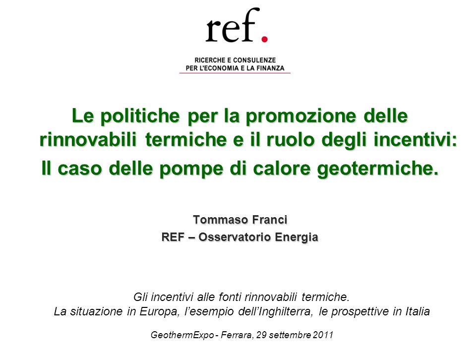 Le politiche per la promozione delle rinnovabili termiche e il ruolo degli incentivi: Il caso delle pompe di calore geotermiche. Tommaso Franci REF –