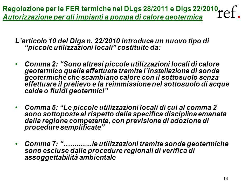 18 Regolazione per le FER termiche nel DLgs 28/2011 e Dlgs 22/2010 Autorizzazione per gli impianti a pompa di calore geotermica Larticolo 10 del Dlgs