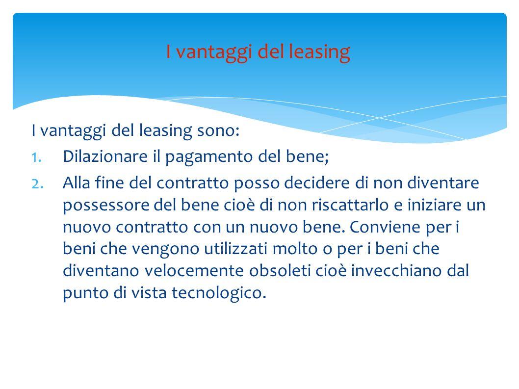 I vantaggi del leasing sono: 1.Dilazionare il pagamento del bene; 2.Alla fine del contratto posso decidere di non diventare possessore del bene cioè d