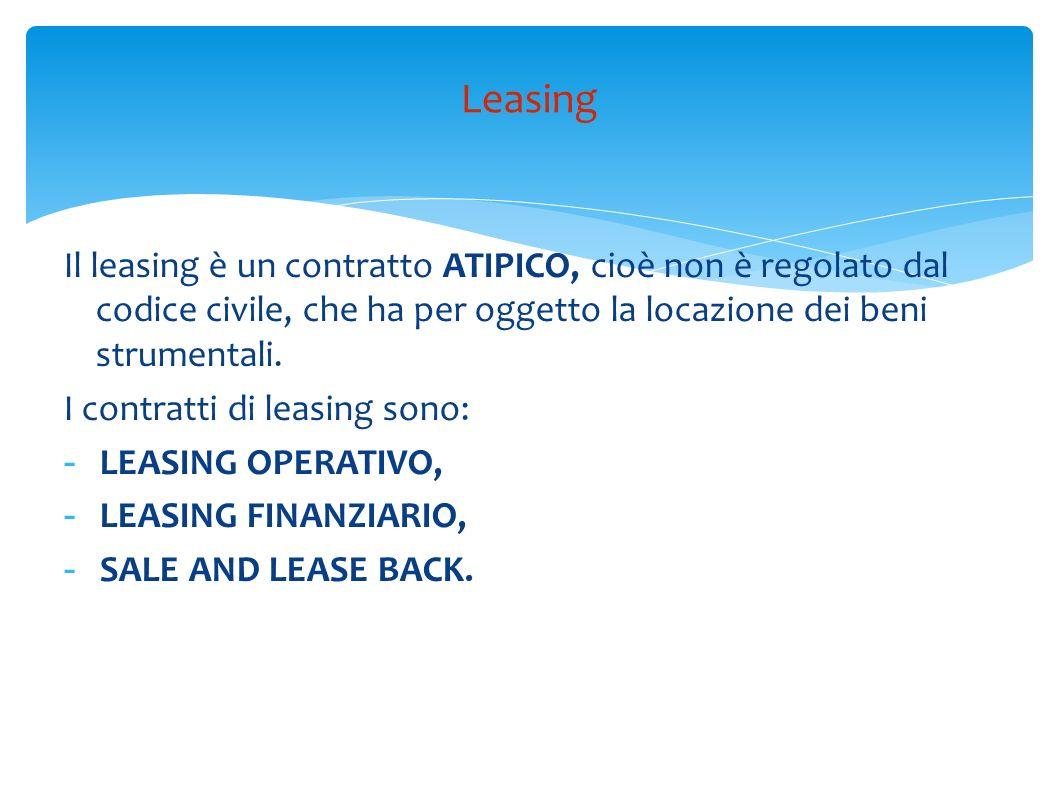 Il leasing è un contratto ATIPICO, cioè non è regolato dal codice civile, che ha per oggetto la locazione dei beni strumentali. I contratti di leasing