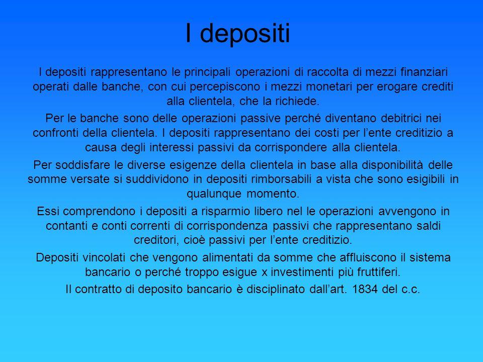 I depositi I depositi rappresentano le principali operazioni di raccolta di mezzi finanziari operati dalle banche, con cui percepiscono i mezzi moneta