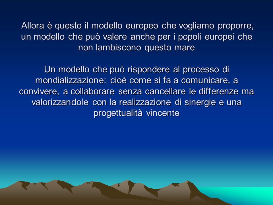 Allora è questo il modello europeo che vogliamo proporre, un modello che può valere anche per i popoli europei che non lambiscono questo mare Un model