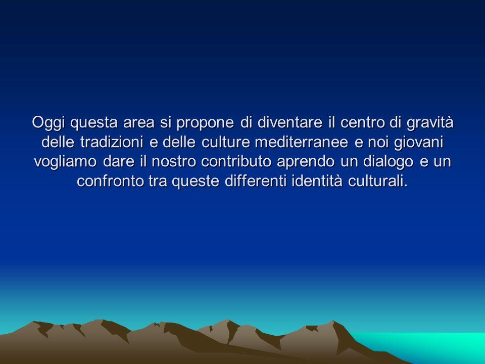 Oggi questa area si propone di diventare il centro di gravità delle tradizioni e delle culture mediterranee e noi giovani vogliamo dare il nostro cont