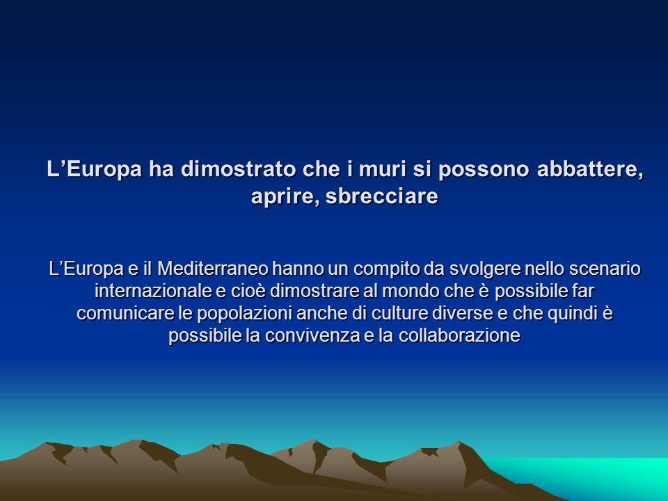 LEuropa ha dimostrato che i muri si possono abbattere, aprire, sbrecciare LEuropa e il Mediterraneo hanno un compito da svolgere nello scenario intern