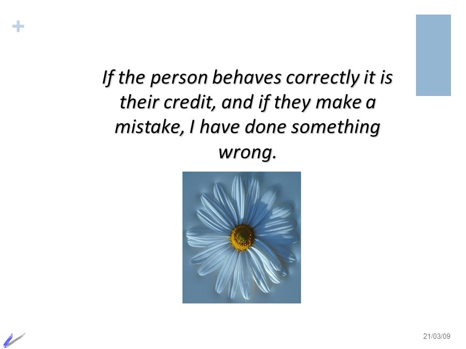 + 21/03/09 If the person behaves correctly it is their credit, and if they make a mistake, I have done something wrong.