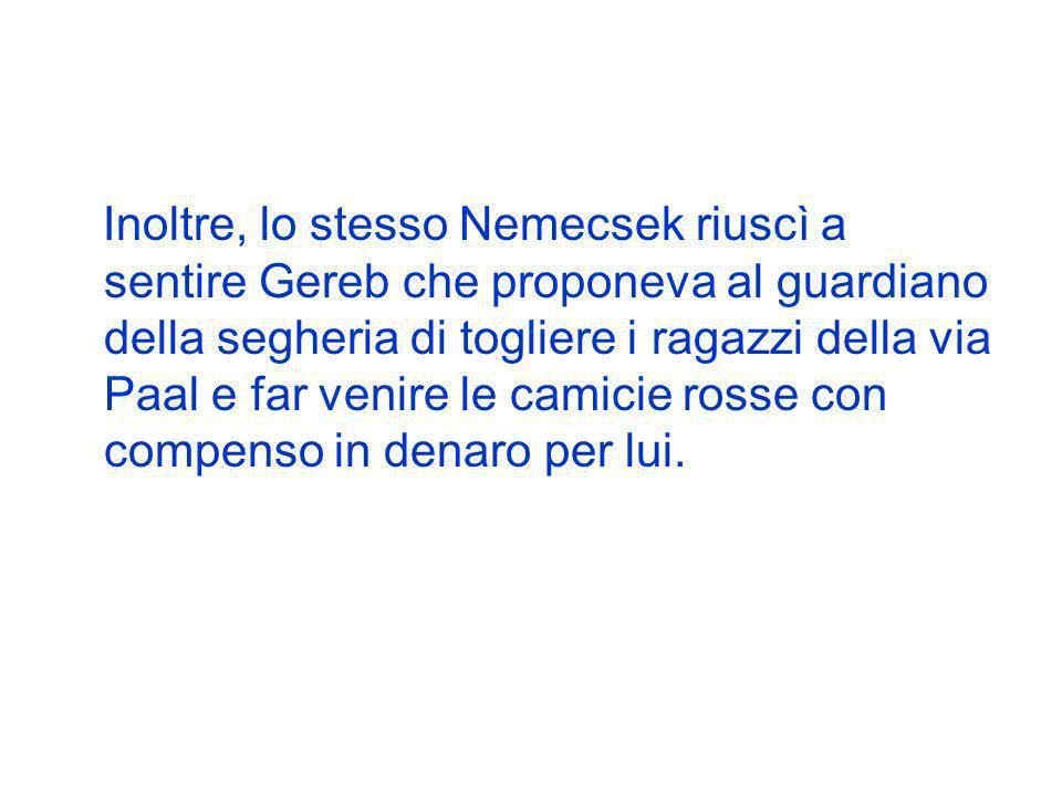 Inoltre, lo stesso Nemecsek riuscì a sentire Gereb che proponeva al guardiano della segheria di togliere i ragazzi della via Paal e far venire le cami