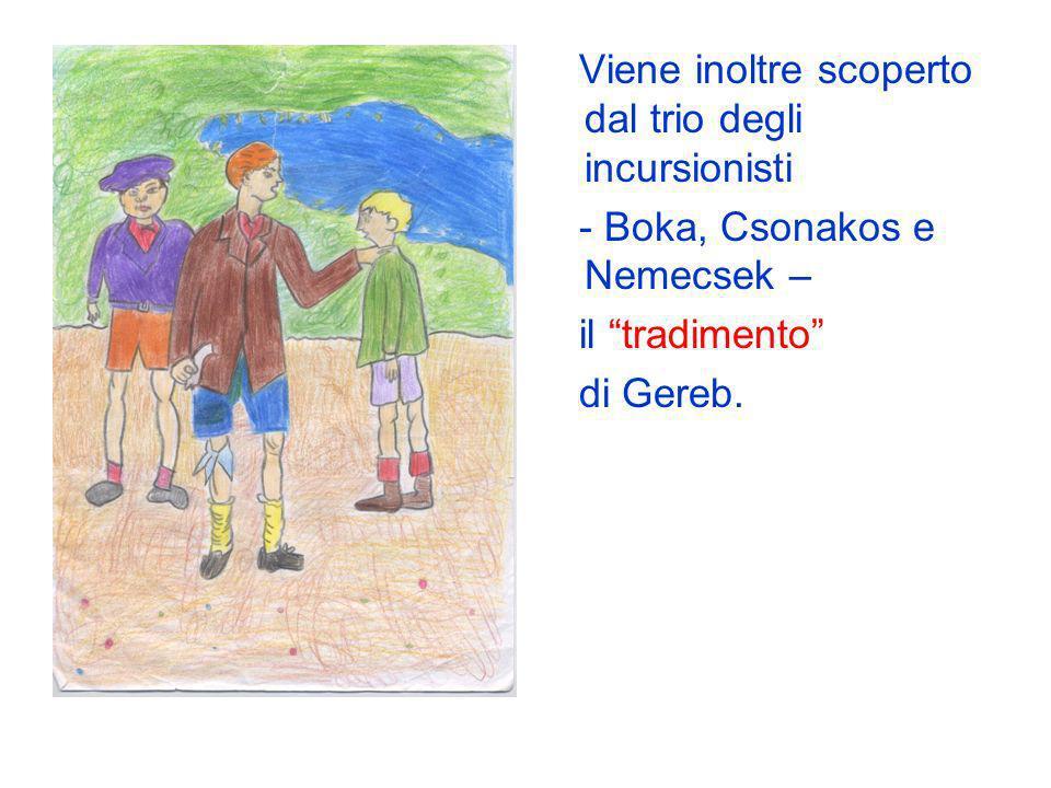 Viene inoltre scoperto dal trio degli incursionisti - Boka, Csonakos e Nemecsek – il tradimento di Gereb.