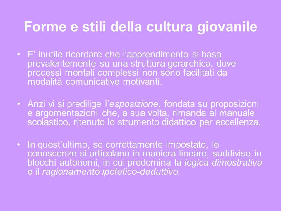 Forme e stili della cultura giovanile E inutile ricordare che lapprendimento si basa prevalentemente su una struttura gerarchica, dove processi mentali complessi non sono facilitati da modalità comunicative motivanti.