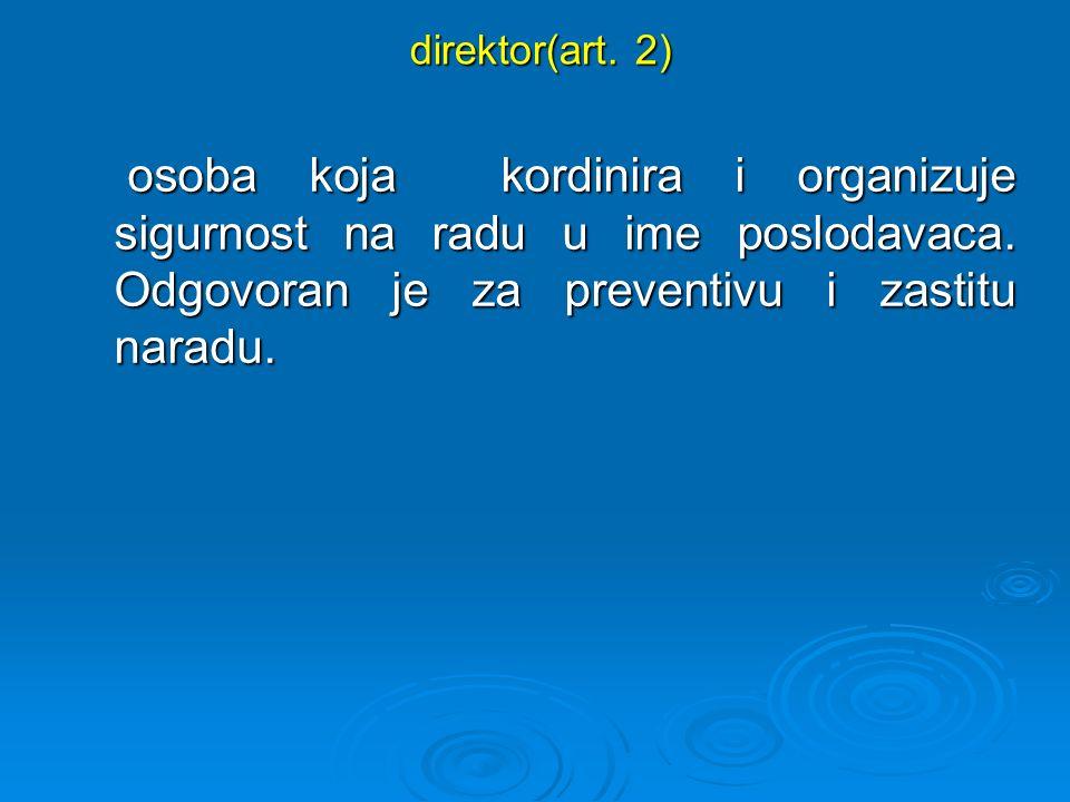 direktor(art. 2) direktor(art. 2) osoba koja kordinira i organizuje sigurnost na radu u ime poslodavaca. Odgovoran je za preventivu i zastitu naradu.