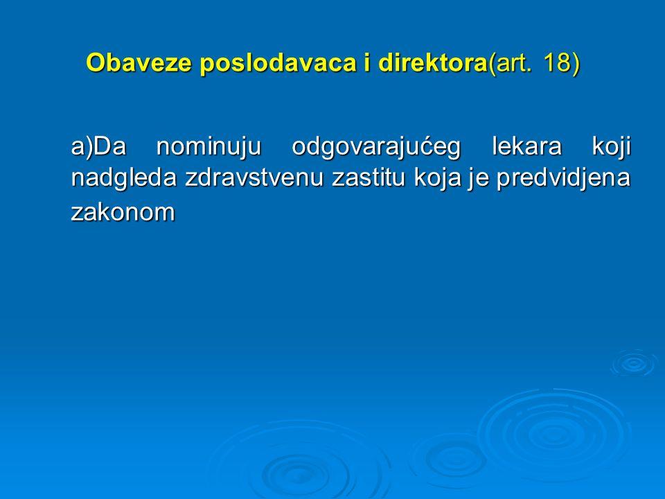 Obaveze poslodavaca i direktora(art. 18) a)Da nominuju odgovarajućeg lekara koji nadgleda zdravstvenu zastitu koja je predvidjena zakonom